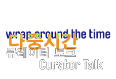 The 10th Anniversary Remembrance Exhibition of Nam June Paik Wrap around the Time Curator's Talk